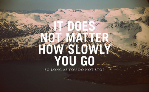 It does not matter how slowly you go... so long as you do not stop